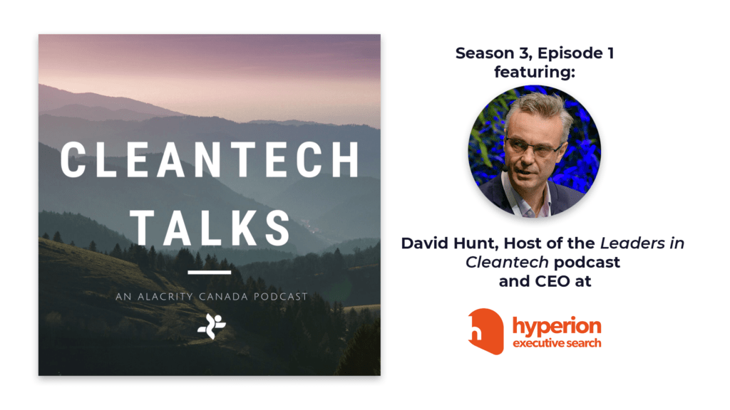"""The image shows a picture of rolling hills and a forest with the text """"Cleantech Talks, an Alacrity Canada podcast"""" on the left and a headshot of David Hunt, CEO of Hyperion Executive Search and host of the Leaders in Cleantech podcast, who was the guest on this episode, on the right."""